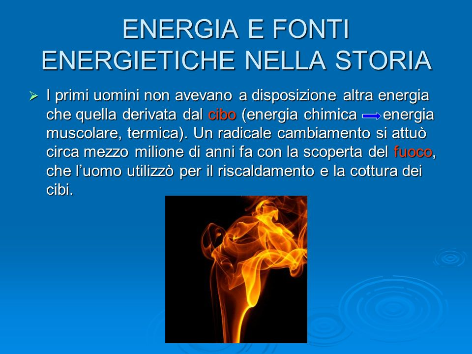ENERGIA E FONTI ENERGIETICHE NELLA STORIA I primi uomini non avevano a disposizione altra energia che quella derivata dal cibo (energia chimica energia muscolare, termica).