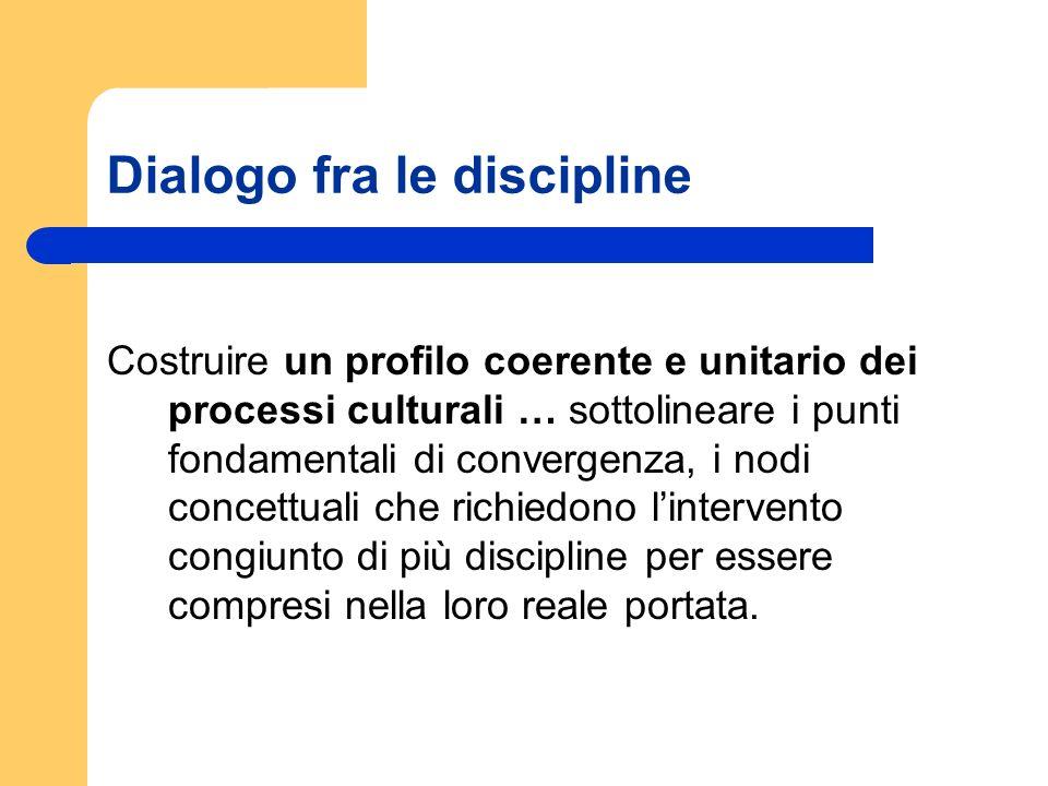 Dialogo fra le discipline Costruire un profilo coerente e unitario dei processi culturali … sottolineare i punti fondamentali di convergenza, i nodi c