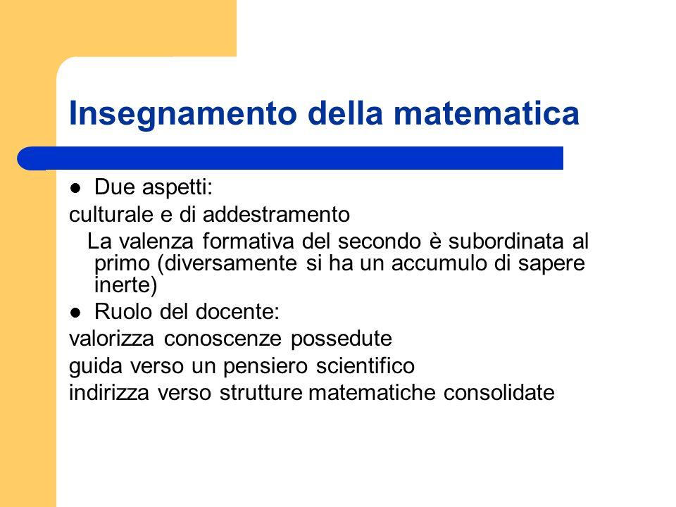 Insegnamento della matematica Due aspetti: culturale e di addestramento La valenza formativa del secondo è subordinata al primo (diversamente si ha un