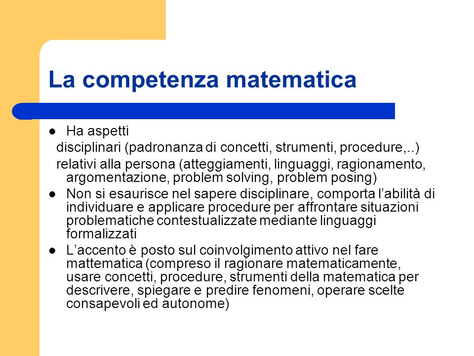 La competenza matematica Ha aspetti disciplinari (padronanza di concetti, strumenti, procedure,..) relativi alla persona (atteggiamenti, linguaggi, ra