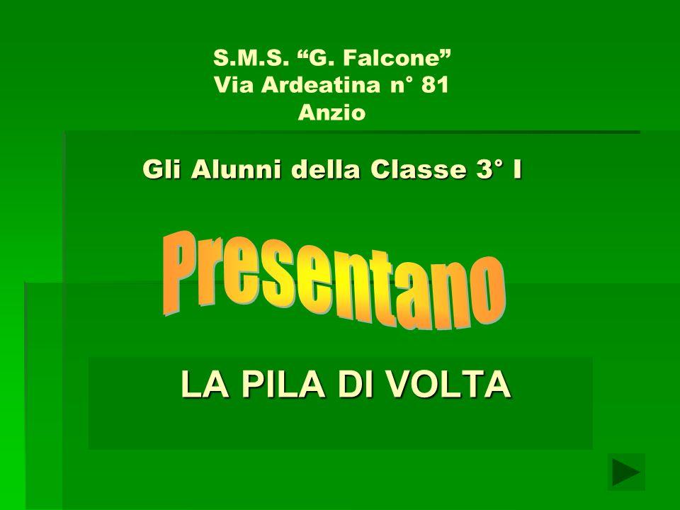 Gli Alunni della Classe 3° I S.M.S. G. Falcone Via Ardeatina n° 81 Anzio Gli Alunni della Classe 3° I LA PILA DI VOLTA LA PILA DI VOLTA