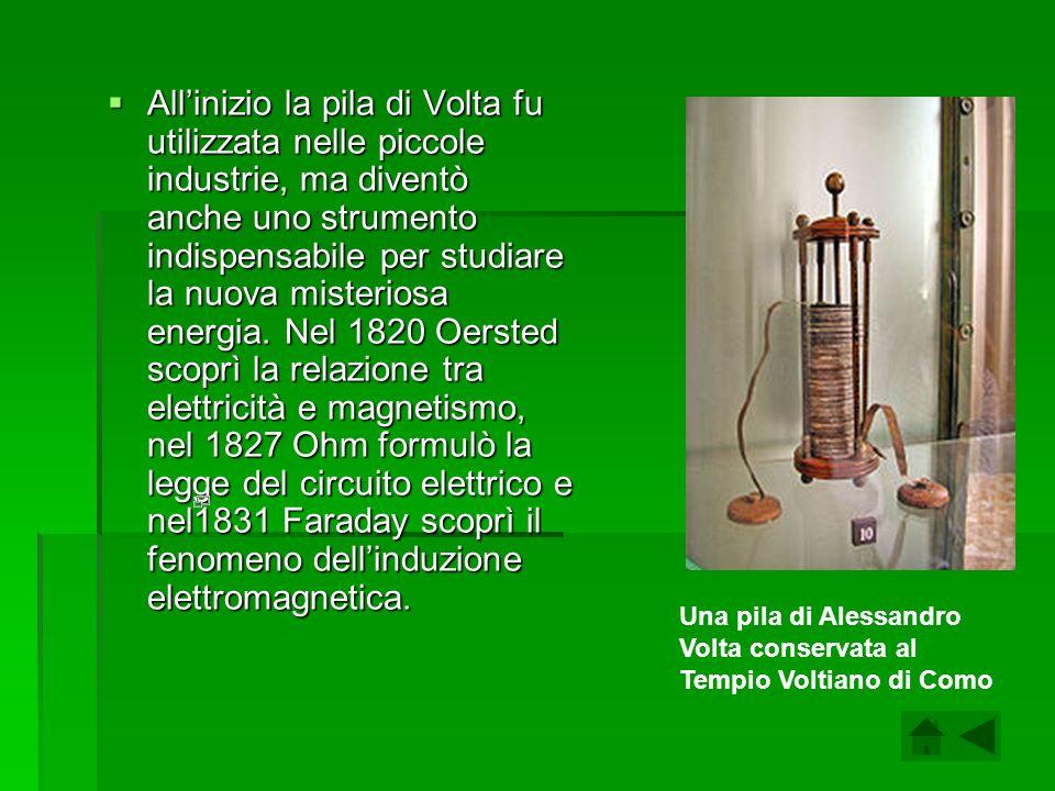 Allinizio la pila di Volta fu utilizzata nelle piccole industrie, ma diventò anche uno strumento indispensabile per studiare la nuova misteriosa energ