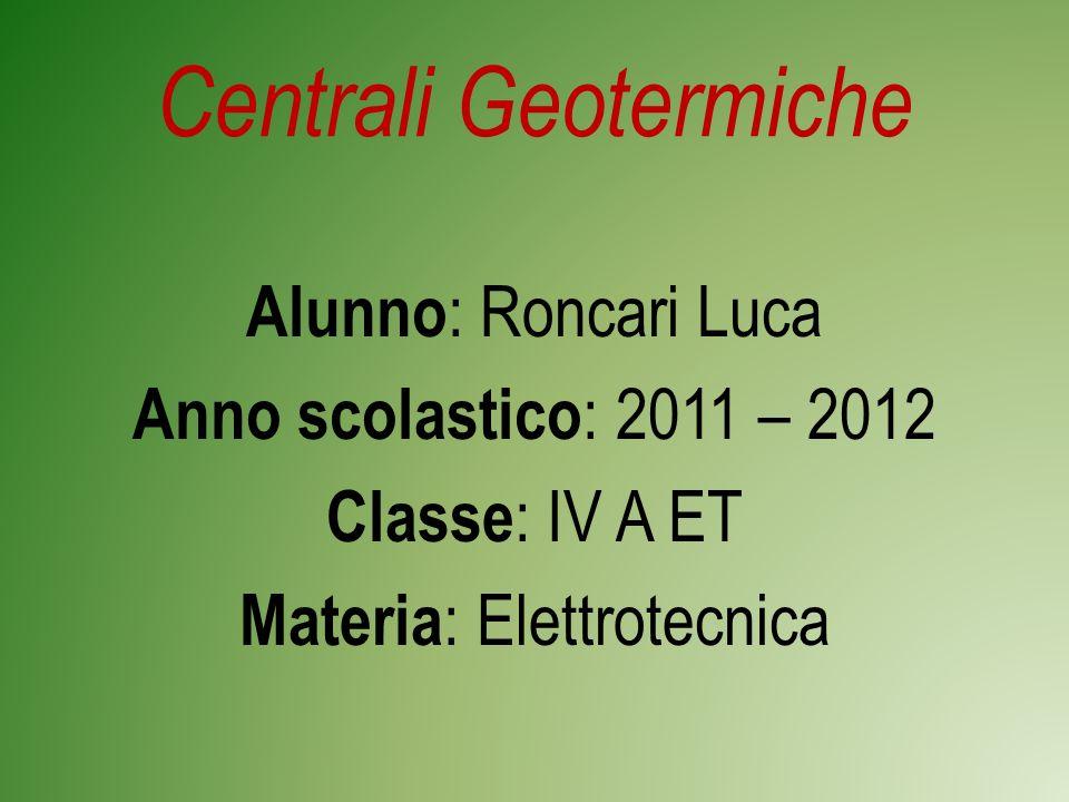 Centrali Geotermiche Alunno : Roncari Luca Anno scolastico : 2011 – 2012 Classe : IV A ET Materia : Elettrotecnica