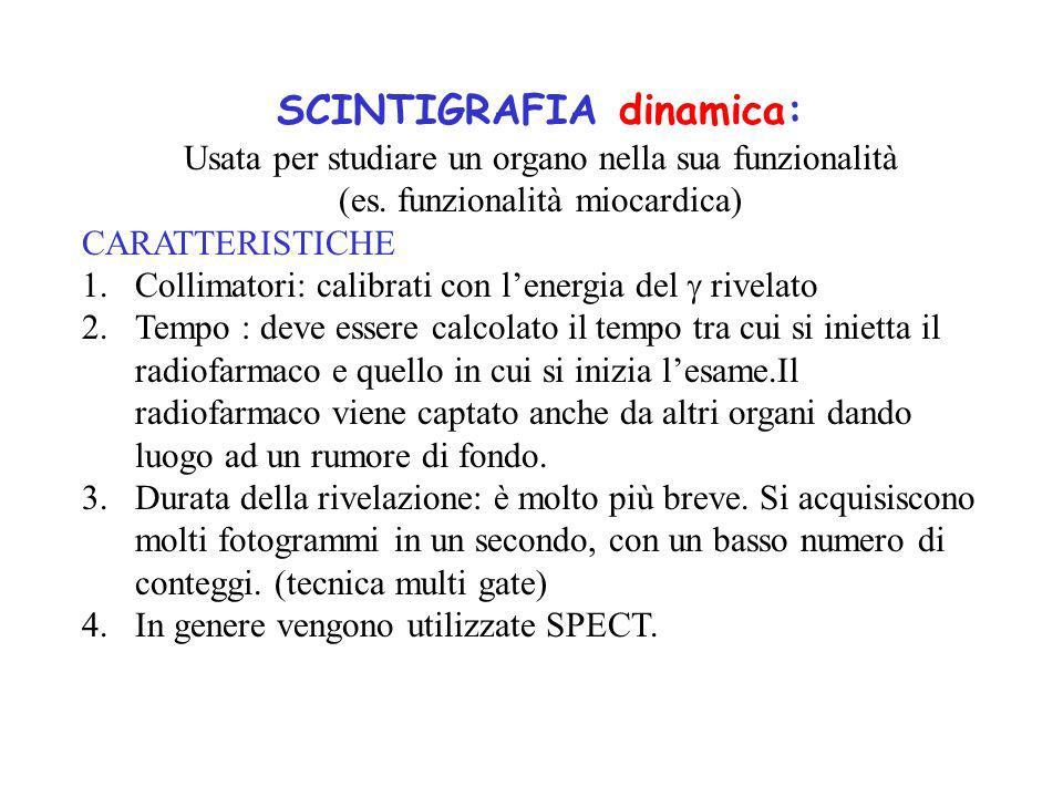 SCINTIGRAFIA dinamica: Usata per studiare un organo nella sua funzionalità (es. funzionalità miocardica) CARATTERISTICHE 1.Collimatori: calibrati con
