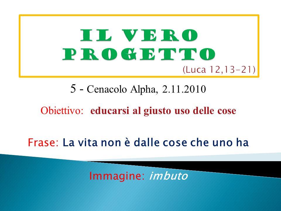 5 - Cenacolo Alpha, 2.11.2010 Obiettivo: educarsi al giusto uso delle cose Frase: La vita non è dalle cose che uno ha Immagine: imbuto