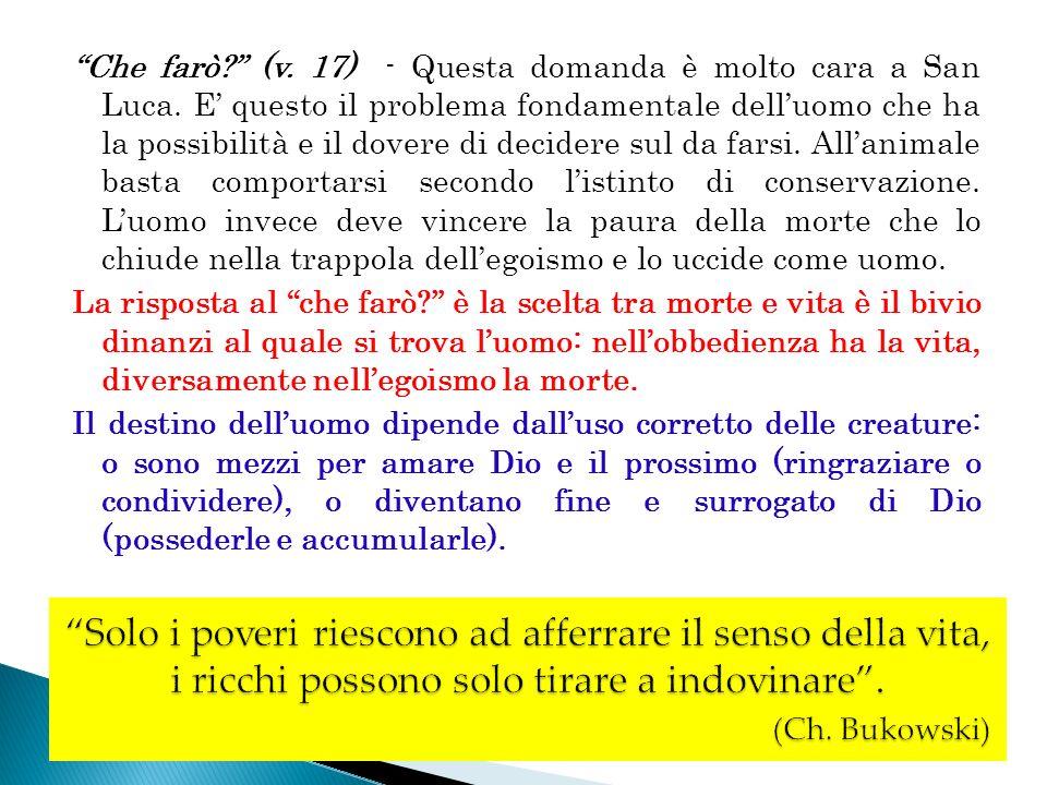 Che farò? (v. 17) - Questa domanda è molto cara a San Luca. E questo il problema fondamentale delluomo che ha la possibilità e il dovere di decidere s
