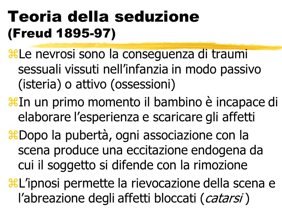 Teoria della seduzione (Freud 1895-97) zLe nevrosi sono la conseguenza di traumi sessuali vissuti nellinfanzia in modo passivo (isteria) o attivo (oss