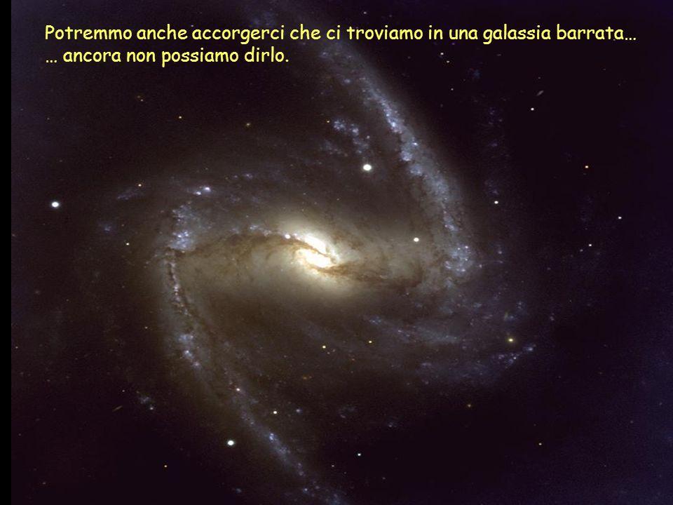 Potremmo anche accorgerci che ci troviamo in una galassia barrata… … ancora non possiamo dirlo.