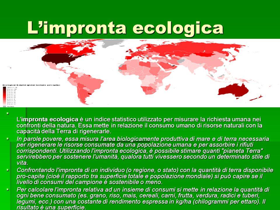 Limpronta ecologica L'impronta ecologica è un indice statistico utilizzato per misurare la richiesta umana nei confronti della natura. Essa mette in r