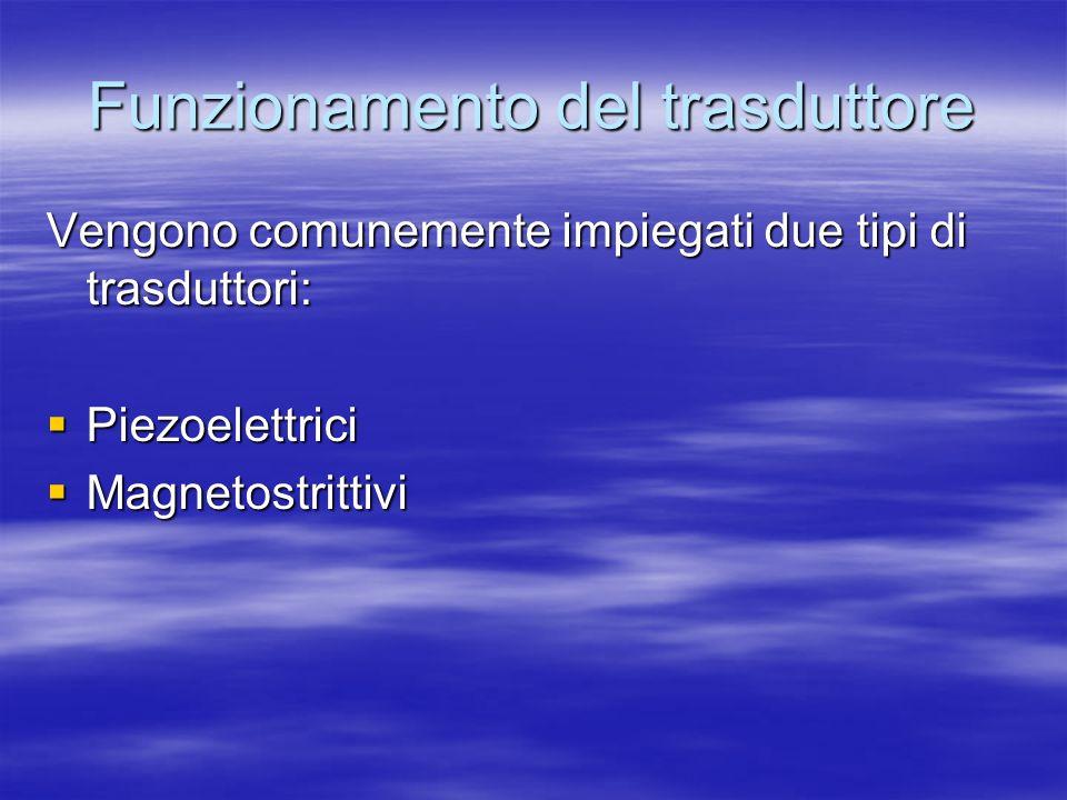 Funzionamento del trasduttore Vengono comunemente impiegati due tipi di trasduttori: Piezoelettrici Piezoelettrici Magnetostrittivi Magnetostrittivi