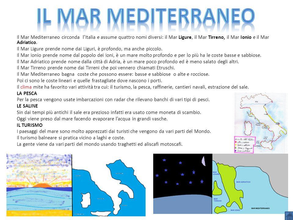 Il Mar Mediterraneo circonda lItalia e assume quattro nomi diversi: il Mar Ligure, il Mar Tirreno, il Mar Ionio e il Mar Adriatico. Il Mar Ligure pren