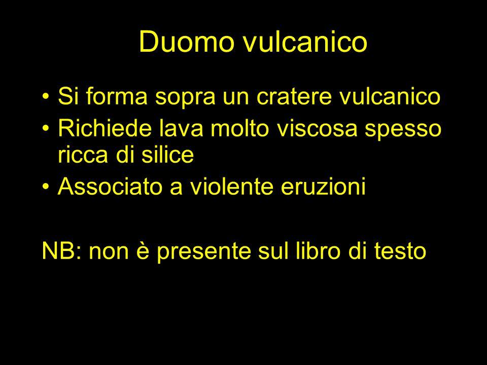 Duomo vulcanico Si forma sopra un cratere vulcanico Richiede lava molto viscosa spesso ricca di silice Associato a violente eruzioni NB: non è presente sul libro di testo
