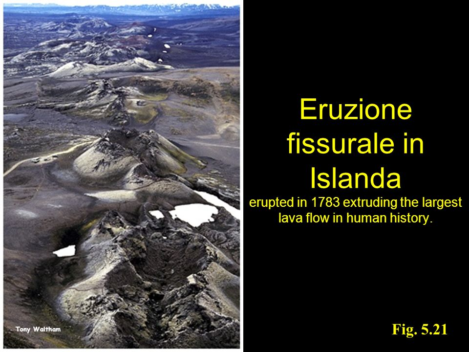 Tony Waltham Fig. 5.21 Eruzione fissurale in Islanda erupted in 1783 extruding the largest lava flow in human history.
