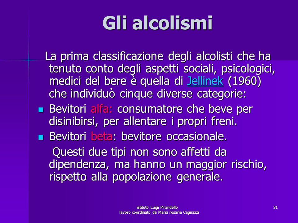 istituto Luigi Pirandello lavoro coordinato da Maria rosaria Cagnazzi 31 Gli alcolismi La prima classificazione degli alcolisti che ha tenuto conto de