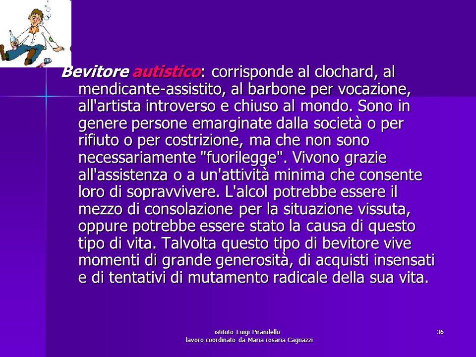 istituto Luigi Pirandello lavoro coordinato da Maria rosaria Cagnazzi 37 Bevitore solipsistico: corrisponde al professionista che si chiude nello studio e passa buona parte del tempo a bere, soprattutto superalcolici.