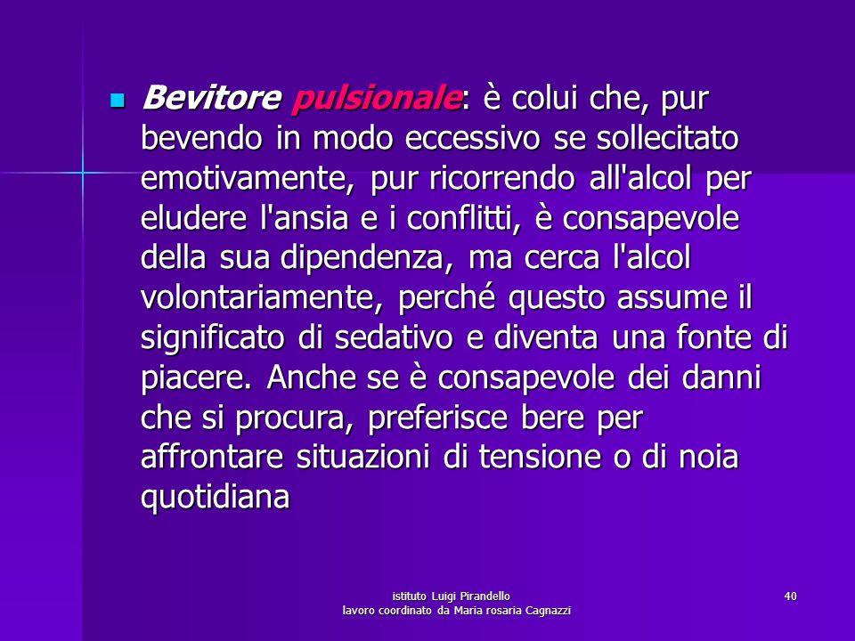 istituto Luigi Pirandello lavoro coordinato da Maria rosaria Cagnazzi 40 Bevitore pulsionale: è colui che, pur bevendo in modo eccessivo se sollecitat