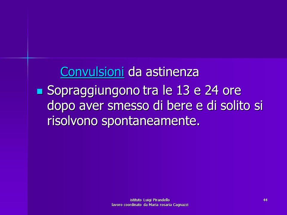 istituto Luigi Pirandello lavoro coordinato da Maria rosaria Cagnazzi 44 Convulsioni da astinenza Convulsioni da astinenzaConvulsioni Sopraggiungono t