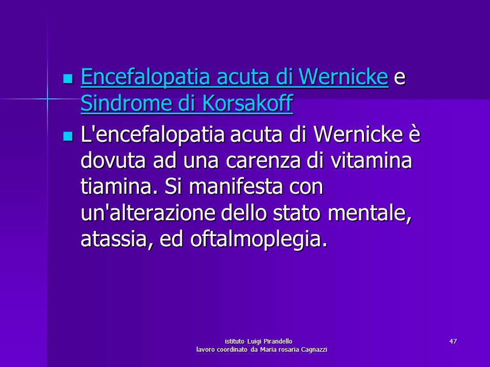 istituto Luigi Pirandello lavoro coordinato da Maria rosaria Cagnazzi 48 Neuropatia alcolica causata da deficit delle vitamine B1 (Tiamina) e B12 (Cobalamina) (per mancata alimentazione adeguata), e danno tossico assonale che causa neuropatia sensitivo-motoria distale, con ipoestesia, parestesie, deficit sensibilità profonda di tipo tabetico, deambulazione steppante Neuropatia alcolica causata da deficit delle vitamine B1 (Tiamina) e B12 (Cobalamina) (per mancata alimentazione adeguata), e danno tossico assonale che causa neuropatia sensitivo-motoria distale, con ipoestesia, parestesie, deficit sensibilità profonda di tipo tabetico, deambulazione steppante NeuropatiaB1 (Tiamina)B12 (Cobalamina) NeuropatiaB1 (Tiamina)B12 (Cobalamina)