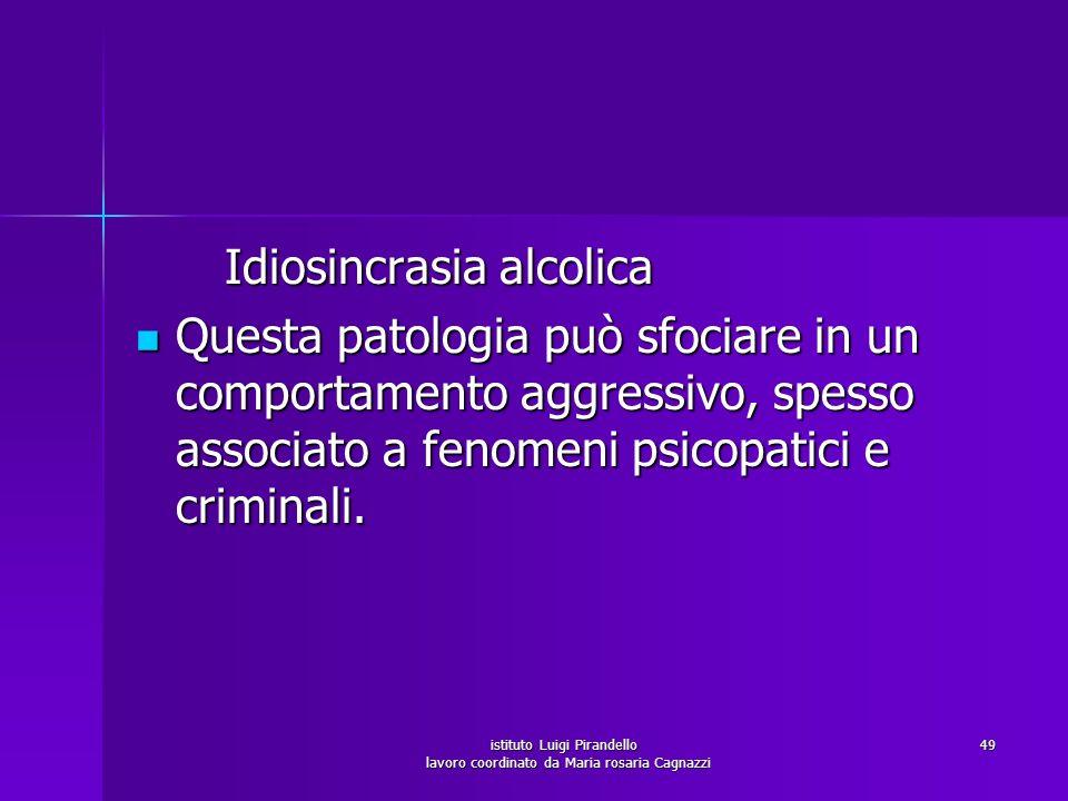 istituto Luigi Pirandello lavoro coordinato da Maria rosaria Cagnazzi 49 Idiosincrasia alcolica Idiosincrasia alcolica Questa patologia può sfociare i