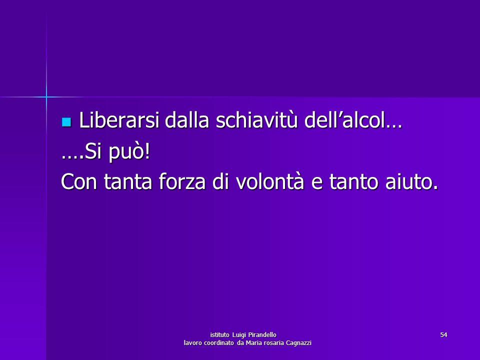istituto Luigi Pirandello lavoro coordinato da Maria rosaria Cagnazzi 54 Liberarsi dalla schiavitù dellalcol… ….Si può! Con tanta forza di volontà e t