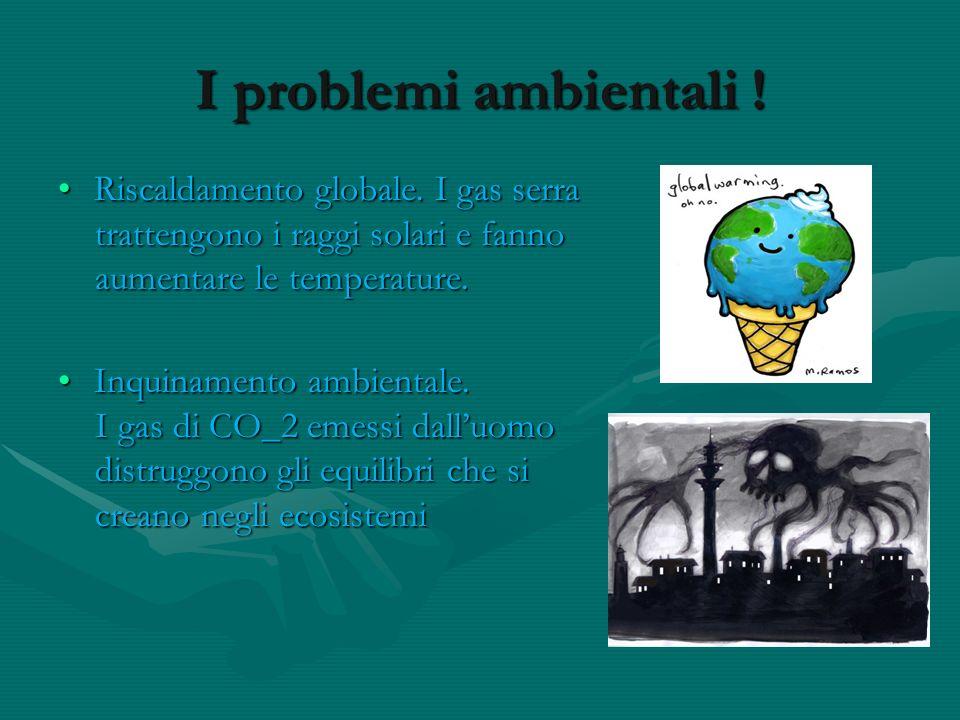 I problemi ambientali ! Riscaldamento globale. I gas serraRiscaldamento globale. I gas serra trattengono i raggi solari e fanno trattengono i raggi so