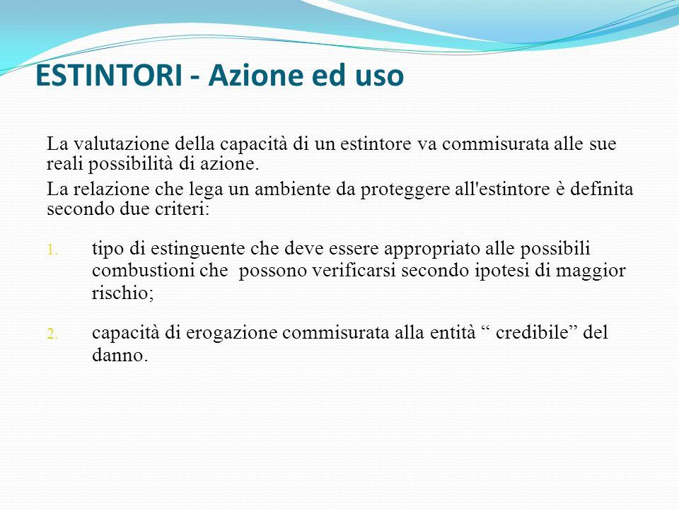 ESTINTORI - Azione ed uso La valutazione della capacità di un estintore va commisurata alle sue reali possibilità di azione. La relazione che lega un