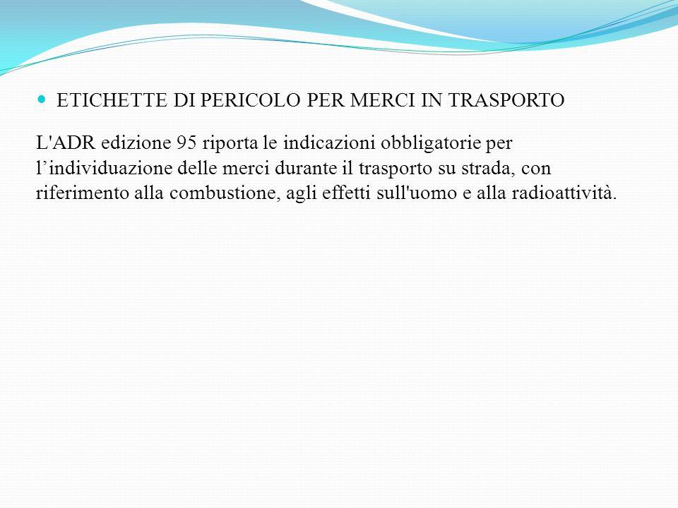 ETICHETTE DI PERICOLO PER MERCI IN TRASPORTO L'ADR edizione 95 riporta le indicazioni obbligatorie per lindividuazione delle merci durante il trasport