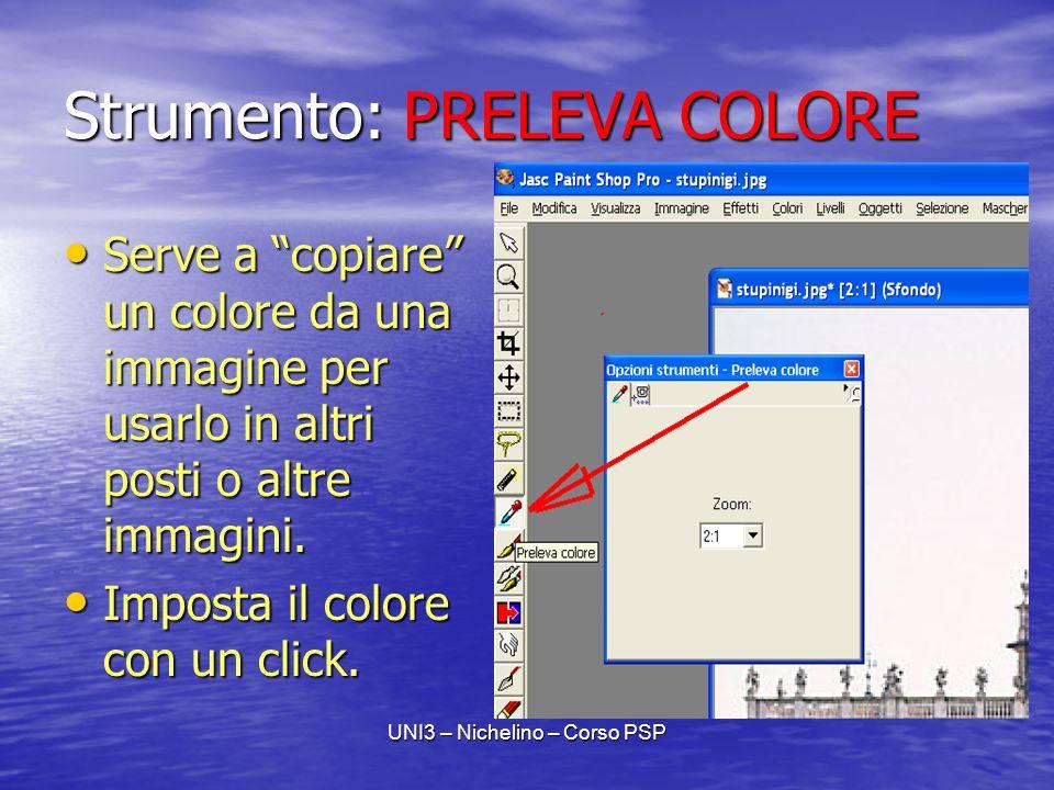 UNI3 – Nichelino – Corso PSP Strumento: PRELEVA COLORE Serve a copiare un colore da una immagine per usarlo in altri posti o altre immagini.