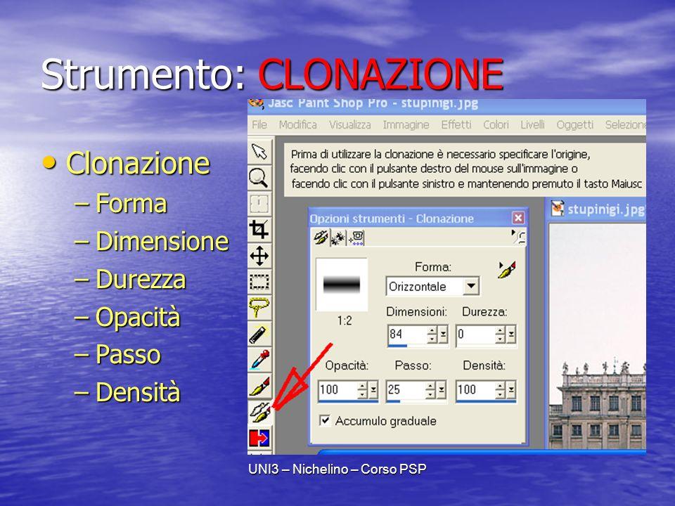 UNI3 – Nichelino – Corso PSP Strumento: CLONAZIONE Clonazione Clonazione –Forma –Dimensione –Durezza –Opacità –Passo –Densità