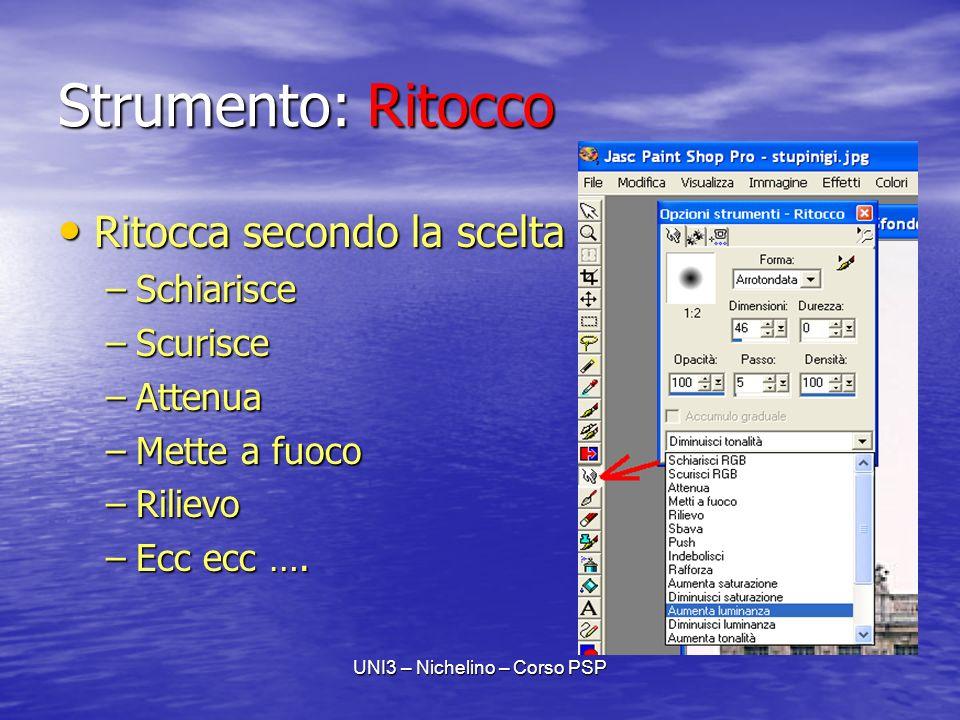 UNI3 – Nichelino – Corso PSP Strumento: Ritocco Ritocca secondo la scelta Ritocca secondo la scelta –Schiarisce –Scurisce –Attenua –Mette a fuoco –Rilievo –Ecc ecc ….