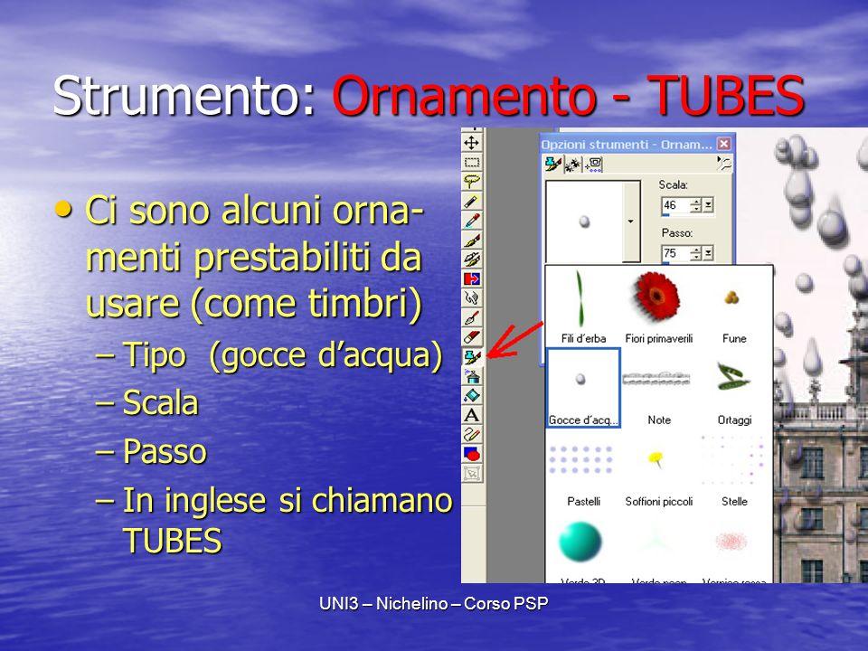 UNI3 – Nichelino – Corso PSP Strumento: Ornamento - TUBES Ci sono alcuni orna- menti prestabiliti da usare (come timbri) Ci sono alcuni orna- menti prestabiliti da usare (come timbri) –Tipo (gocce dacqua) –Scala –Passo –In inglese si chiamano TUBES