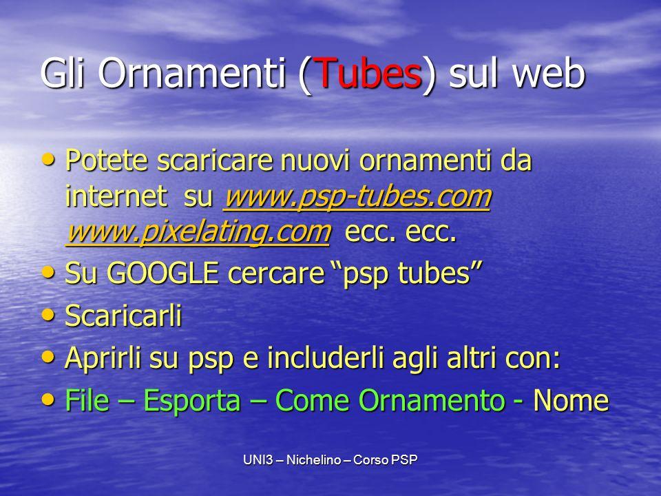 UNI3 – Nichelino – Corso PSP Gli Ornamenti (Tubes) sul web Potete scaricare nuovi ornamenti da internet su www.psp-tubes.com www.pixelating.com ecc.