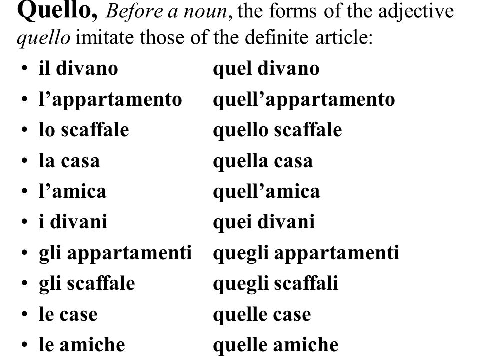 Quello, Before a noun, the forms of the adjective quello imitate those of the definite article: il divanoquel divano lappartamentoquellappartamento lo