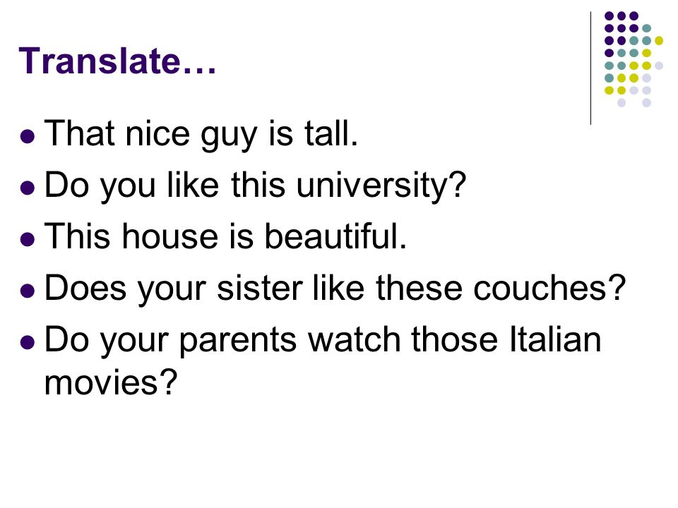 Translate… That nice guy is tall. Do you like this university.