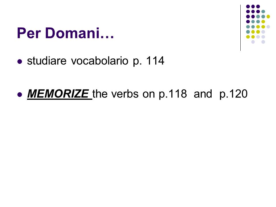 Per Domani… studiare vocabolario p. 114 MEMORIZE the verbs on p.118 and p.120