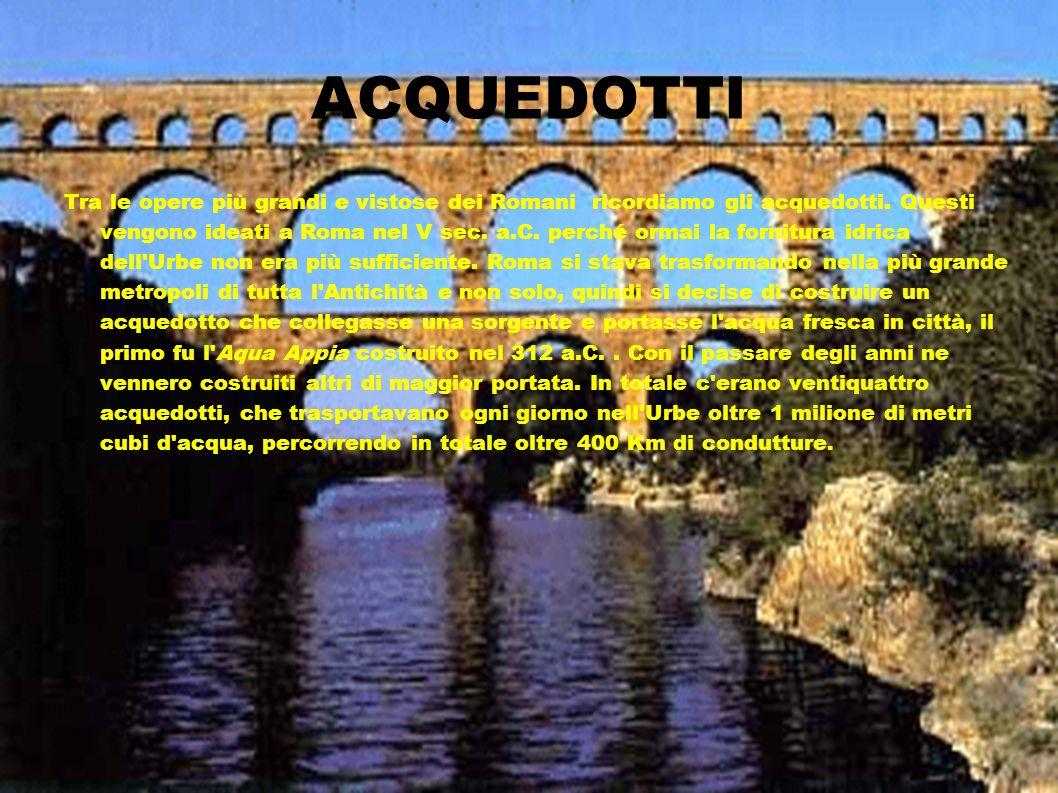 STRUTTURA E COSTRUZIONE DEGLI ACQUEDOTTI Quando pensiamo agli acquedotti romani, ci immaginiamo alte ed eleganti strutture ad archi sorrette da pilastri, ma in realtà la maggior parte del tragitto era effettuato sotto terra, in canali appositi, e solo in pochi casi gli acquedotti uscivano allo scoperto: per esempio per superare un fiume, o per portare l acqua oltre una pianura.