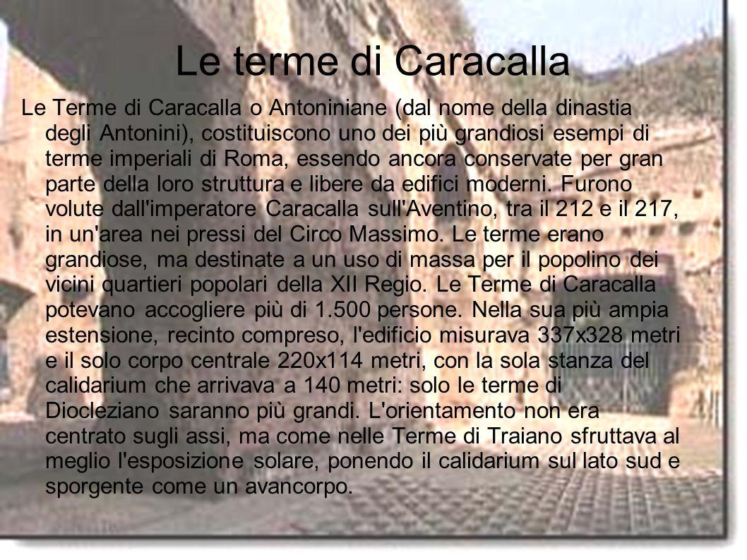 Le terme di Caracalla Le Terme di Caracalla o Antoniniane (dal nome della dinastia degli Antonini), costituiscono uno dei più grandiosi esempi di terme imperiali di Roma, essendo ancora conservate per gran parte della loro struttura e libere da edifici moderni.