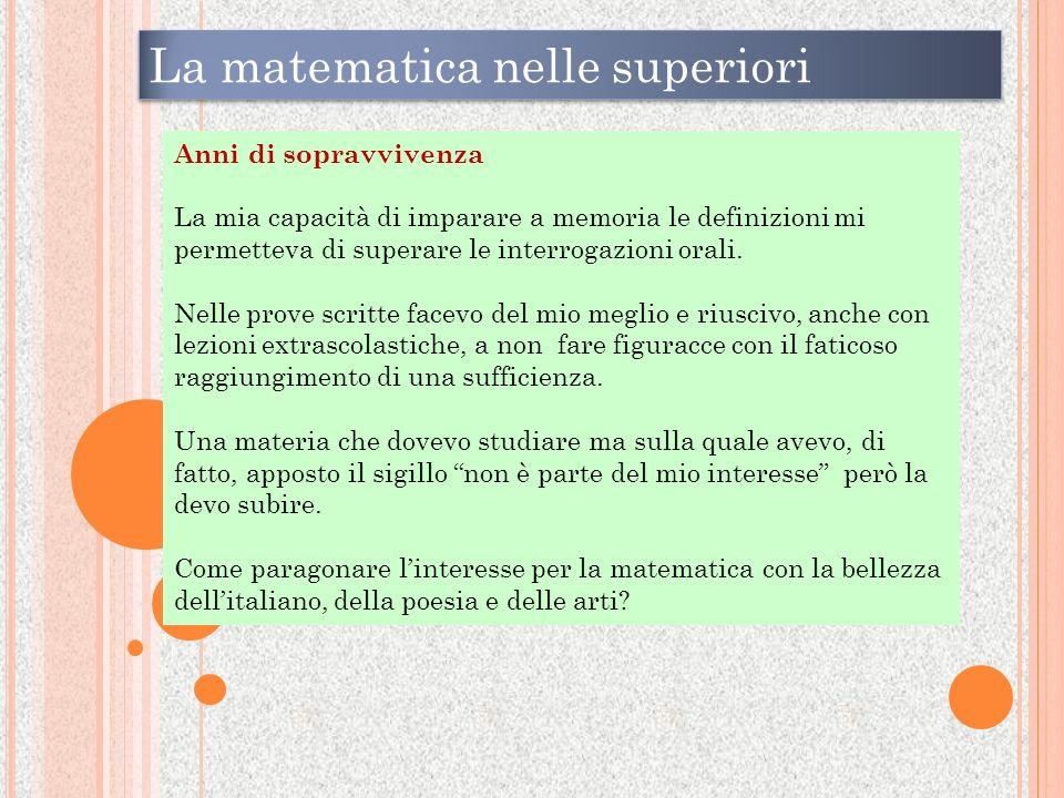 La matematica nelle superiori Anni di sopravvivenza La mia capacità di imparare a memoria le definizioni mi permetteva di superare le interrogazioni orali.