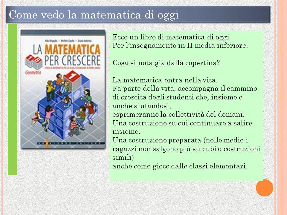 Come vedo la matematica di oggi Ecco un libro di matematica di oggi Per linsegnamento in II media inferiore.