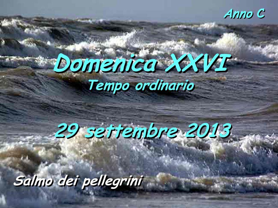 Domenica XXVI Tempo ordinario Domenica XXVI Tempo ordinario Anno C Salmo dei pellegrini 29 settembre 2013