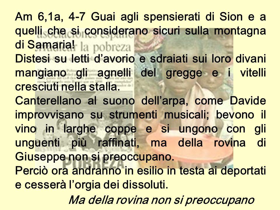 Am 6,1a, 4-7 Guai agli spensierati di Sion e a quelli che si considerano sicuri sulla montagna di Samaria.