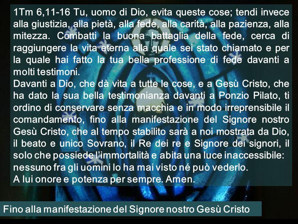 1Tm 6,11-16 Tu, uomo di Dio, evita queste cose; tendi invece alla giustizia, alla pietà, alla fede, alla carità, alla pazienza, alla mitezza.