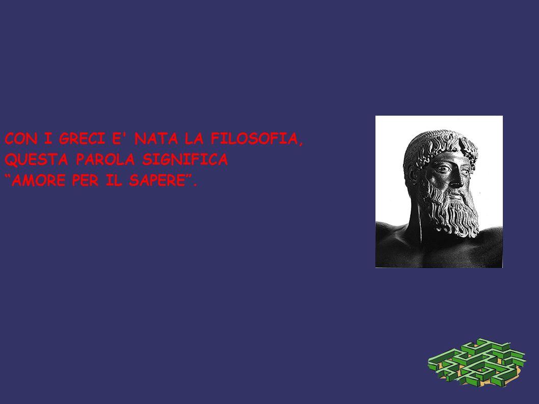 CON I GRECI E' NATA LA FILOSOFIA, QUESTA PAROLA SIGNIFICA AMORE PER IL SAPERE.