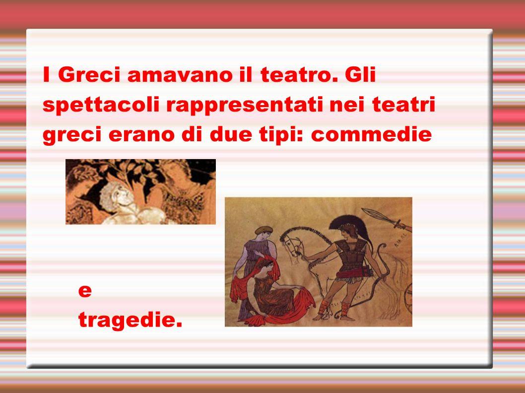 I Greci amavano il teatro. Gli spettacoli rappresentati nei teatri greci erano di due tipi: commedie e tragedie.