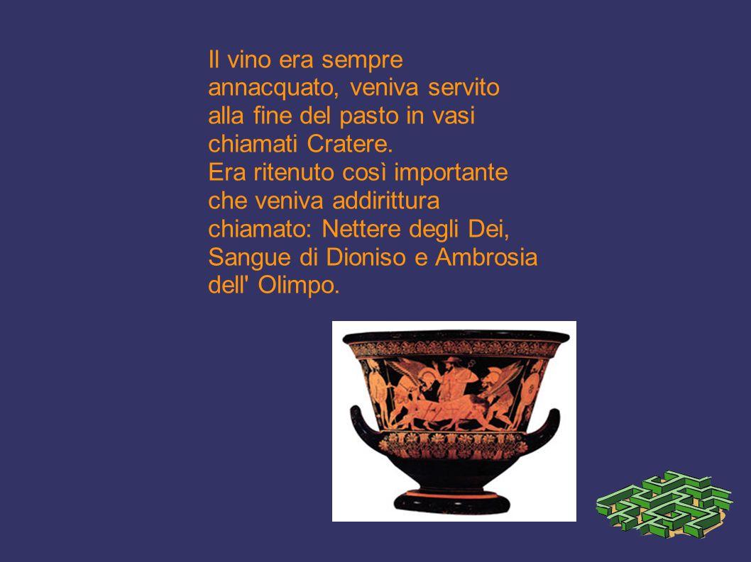 Il vino era sempre annacquato, veniva servito alla fine del pasto in vasi chiamati Cratere. Era ritenuto così importante che veniva addirittura chiama