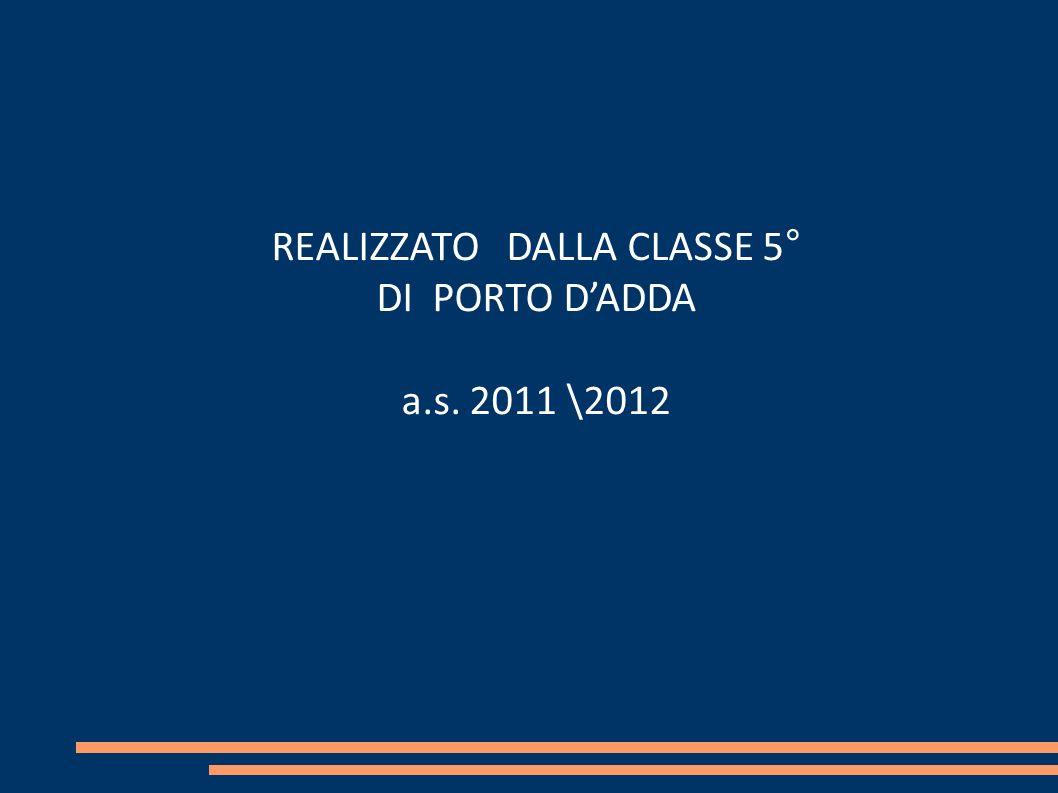 REALIZZATO DALLA CLASSE 5° DI PORTO DADDA a.s. 2011 \2012
