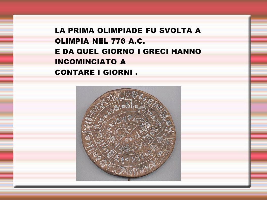 LA PRIMA OLIMPIADE FU SVOLTA A OLIMPIA NEL 776 A.C. E DA QUEL GIORNO I GRECI HANNO INCOMINCIATO A CONTARE I GIORNI.