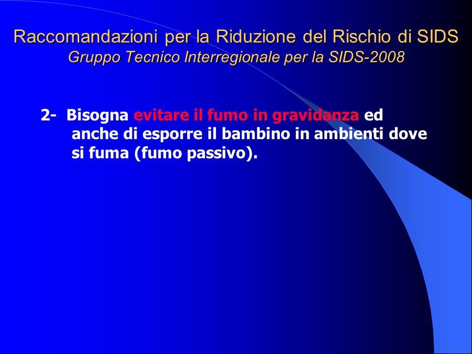 Raccomandazioni per la Riduzione del Rischio di SIDS Gruppo Tecnico Interregionale per la SIDS-2008 2- Bisogna evitare il fumo in gravidanza ed anche
