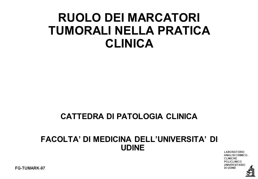 LABORATORIO ANALISI CHIMICO- CLINICHE POLICLINICO UNIVERSITARIO DI UDINE FG-TUMARK-97 1assente nei sani o nei tumori benigni 2prodotto specifico del tumore 3frequente nei tumori 4presente nella malattia occulta 5concentrazioni proporzionali alla massa 6concentrazioni correlate con la terapia PARAMETRI DESIDERABILI PER I MARCATORI TUMORALI