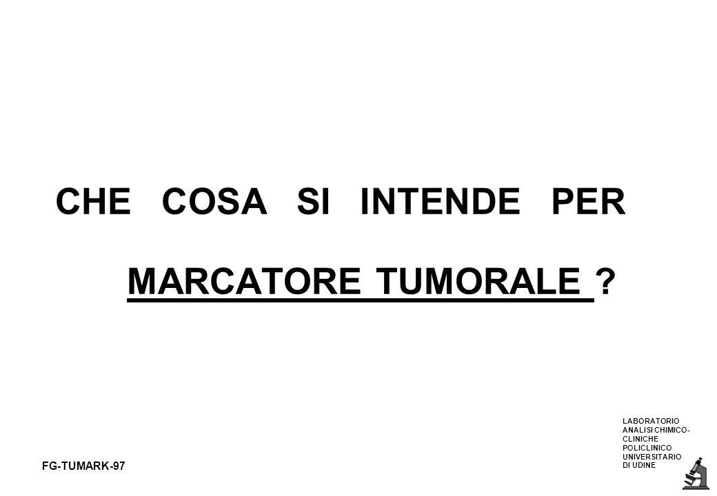 LABORATORIO ANALISI CHIMICO- CLINICHE POLICLINICO UNIVERSITARIO DI UDINE FG-TUMARK-97 DEFINIZIONE DI MARCATORE TUMORALE SOSTANZA PRESENTE NEL SANGUE E/O NEI FLUIDI BIOLOGICI DI PAZIENTI AFFETTI DA TUMORE ESPRESSIONE ANTIGENICA SUPERFICIALE DI PROTEINE INTRACELLULARI PRESENTI NELLE CELLULE TUMORALI GENI DIMOSTRABILI NEL DNA DI CELLULE TUMORALI (ONCOGENI)